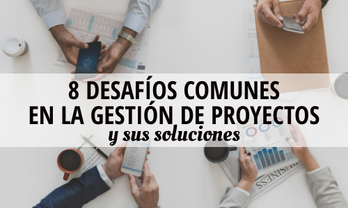 8 desafíos comunes en la gestión de proyectos y sus soluciones