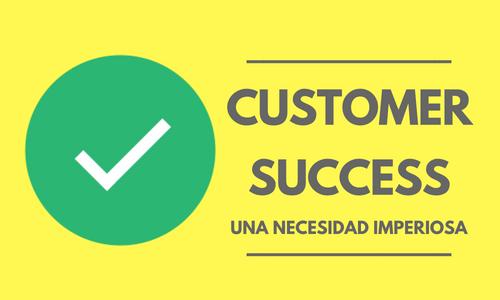Customer Success: una necesidad imperiosa