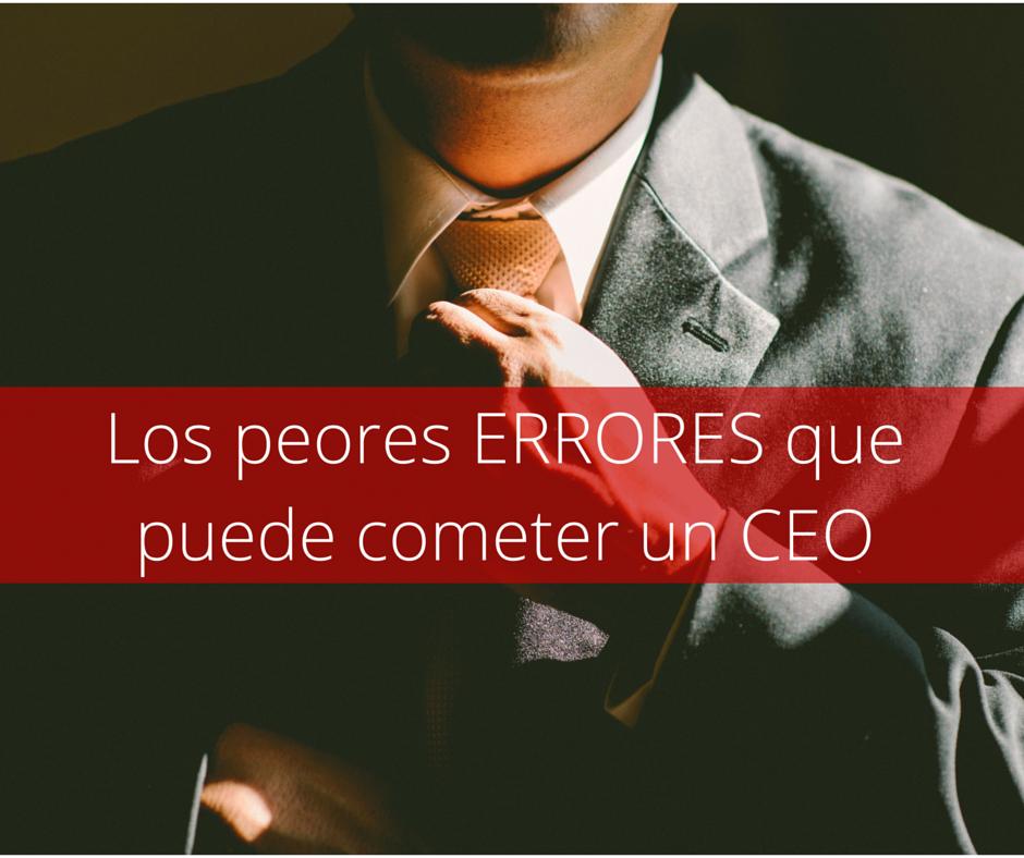 los peores errores cometer ceo liderazgo empresarial