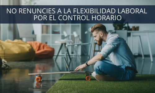 No renuncies a la flexibilidad laboral por el control horario