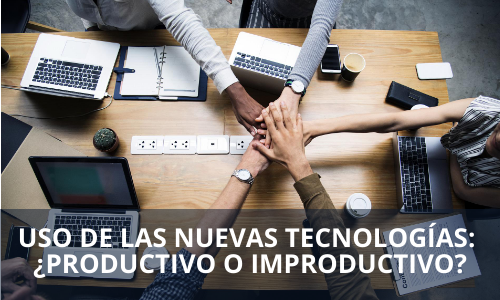 Uso de las nuevas tecnologías ¿productivo o improductivo?